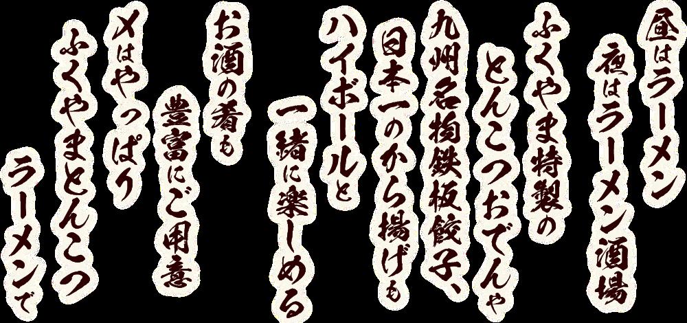 昼はラーメン夜はラーメン酒場。ふくやま特製のとんこつおでんや九州名物鉄板餃子、日本一のから揚げもハイボールと一緒に楽しめる。お酒の肴も豊富にご用意。〆はやっぱりふくやまとんこつラーメンで